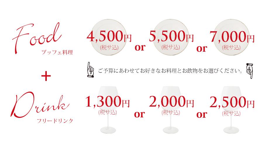 ブッフェ料理 4,500円 or 5,500円 or 7,000円 フリードリンク 2,000円 or 2,500円 ご予算にあわせて、お好きなお料理とお飲みものをお選びください。