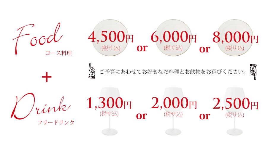 コース料理 4,500円 or 6,000円 or 8,000円 フリードリンク 2,000円 or 2,500円 ご予算にあわせて、お好きなお料理とお飲物をお選びください。